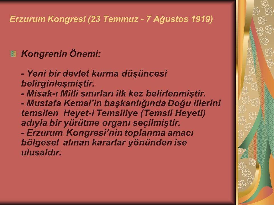 Erzurum Kongresi (23 Temmuz - 7 Ağustos 1919) Kongrenin Önemi: - Yeni bir devlet kurma düşüncesi belirginleşmiştir. - Misak-ı Milli sınırları ilk kez