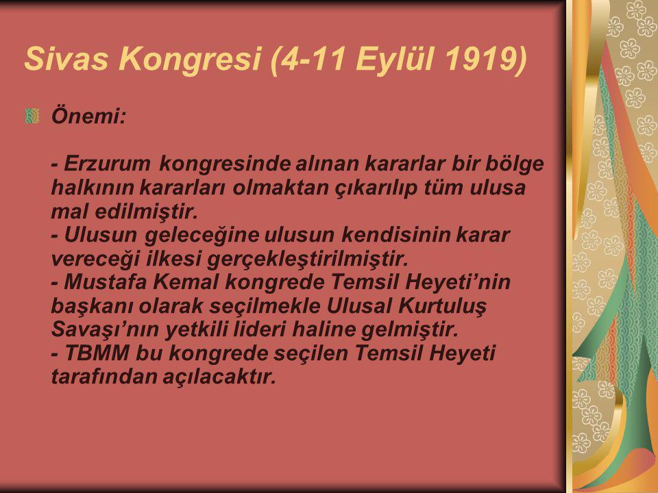 Sivas Kongresi (4-11 Eylül 1919) Önemi: - Erzurum kongresinde alınan kararlar bir bölge halkının kararları olmaktan çıkarılıp tüm ulusa mal edilmiştir