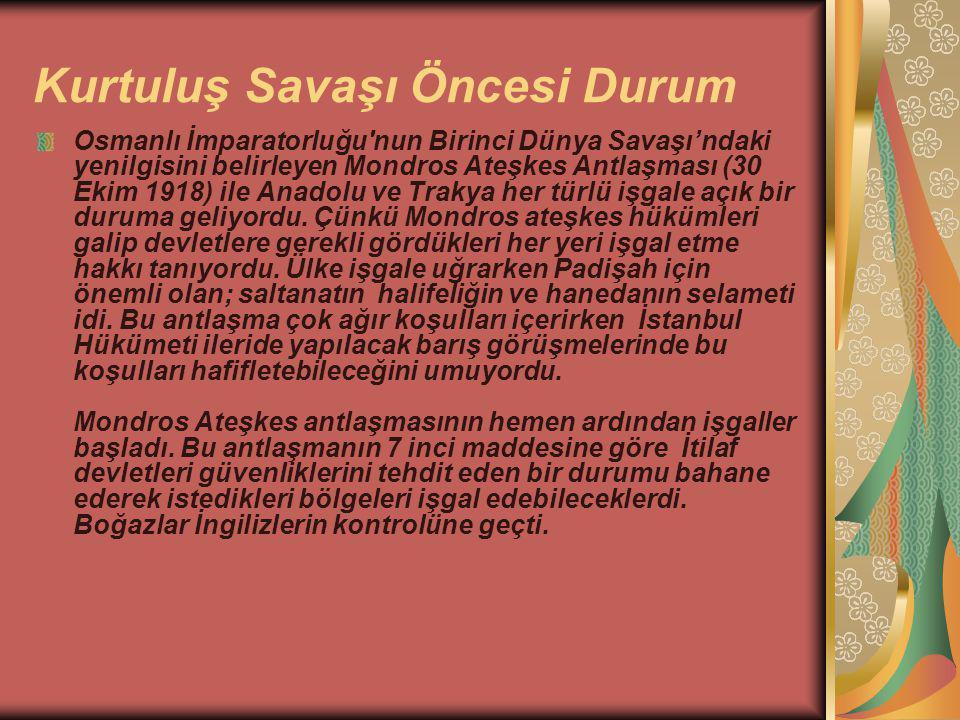 Kurtuluş Savaşı Öncesi Durum Osmanlı İmparatorluğu nun Birinci Dünya Savaşı'ndaki yenilgisini belirleyen Mondros Ateşkes Antlaşması (30 Ekim 1918) ile Anadolu ve Trakya her türlü işgale açık bir duruma geliyordu.