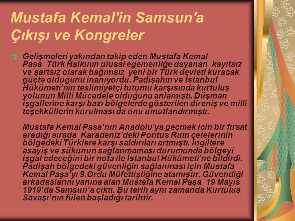 Mustafa Kemal in Samsun a Çıkışı ve Kongreler Gelişmeleri yakından takip eden Mustafa Kemal Paşa Türk Halkının ulusal egemenliğe dayanan kayıtsız ve şartsız olarak bağımsız yeni bir Türk devleti kuracak güçte olduğunu inanıyordu.