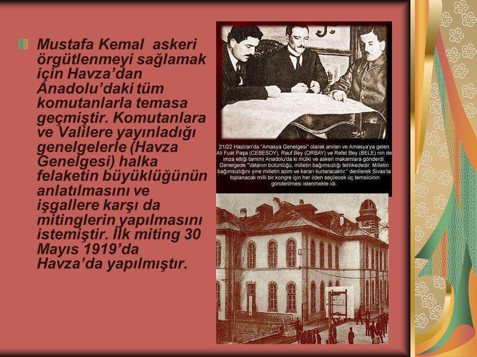 Mustafa Kemal askeri örgütlenmeyi sağlamak için Havza'dan Anadolu'daki tüm komutanlarla temasa geçmiştir. Komutanlara ve Valilere yayınladığı genelgel
