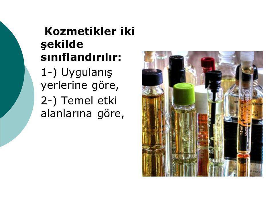 Kozmetikler iki şekilde sınıflandırılır: 1-) Uygulanış yerlerine göre, 2-) Temel etki alanlarına göre,
