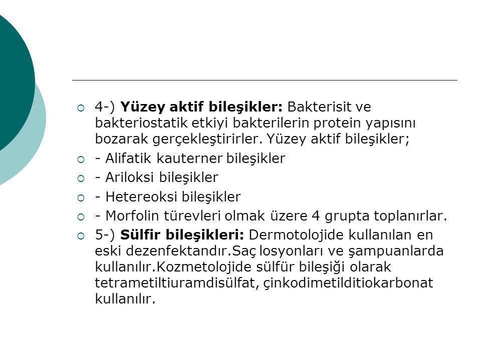  4-) Yüzey aktif bileşikler: Bakterisit ve bakteriostatik etkiyi bakterilerin protein yapısını bozarak gerçekleştirirler. Yüzey aktif bileşikler;  -
