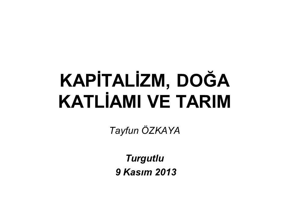 KAPİTALİZM, DOĞA KATLİAMI VE TARIM Tayfun ÖZKAYA Turgutlu 9 Kasım 2013