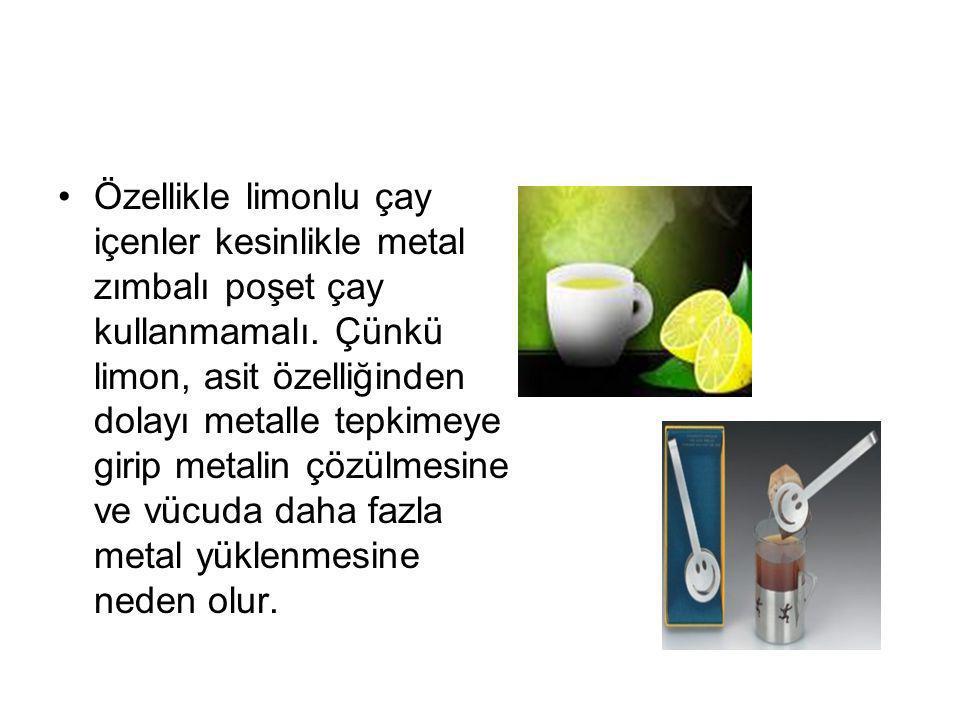 Özellikle limonlu çay içenler kesinlikle metal zımbalı poşet çay kullanmamalı.
