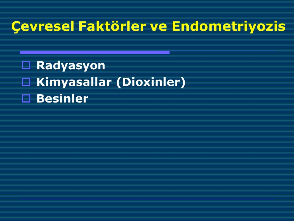 Çevresel Faktörler ve Endometriyozis  Radyasyon  Kimyasallar (Dioxinler)  Besinler