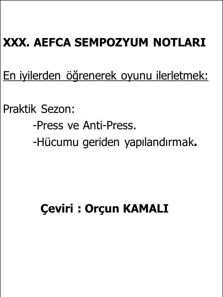 XXX. AEFCA SEMPOZYUM NOTLARI En iyilerden öğrenerek oyunu ilerletmek: Praktik Sezon: -Press ve Anti-Press. -Hücumu geriden yapılandırmak. Çeviri : Orç