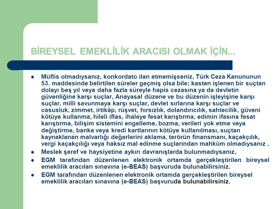 BİREYSEL EMEKLİLİK ARACISI OLMAK İÇİN... Müflis olmadıysanız, konkordato ilan etmemişseniz, Türk Ceza Kanununun 53. maddesinde belirtilen süreler geçm
