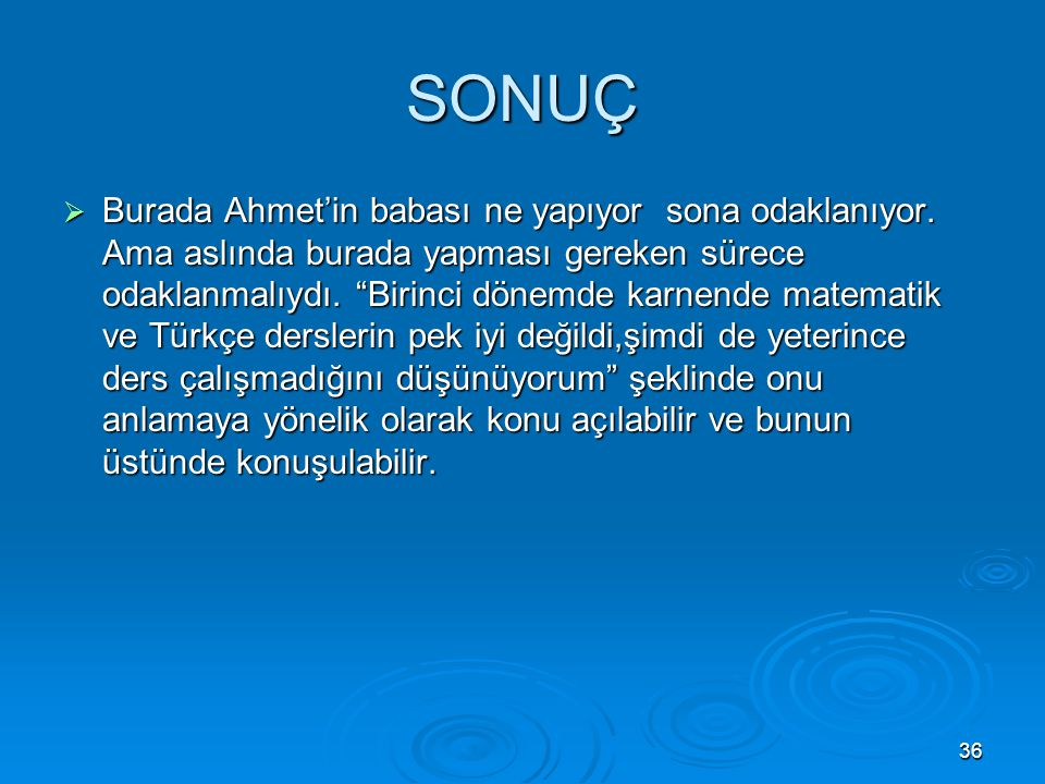 """36 SONUÇ  Burada Ahmet'in babası ne yapıyor sona odaklanıyor. Ama aslında burada yapması gereken sürece odaklanmalıydı. """"Birinci dönemde karnende mat"""