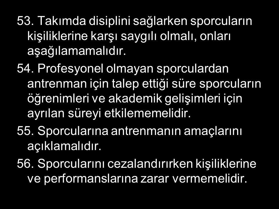 53. Takımda disiplini sağlarken sporcuların kişiliklerine karşı saygılı olmalı, onları aşağılamamalıdır. 54. Profesyonel olmayan sporculardan antrenma