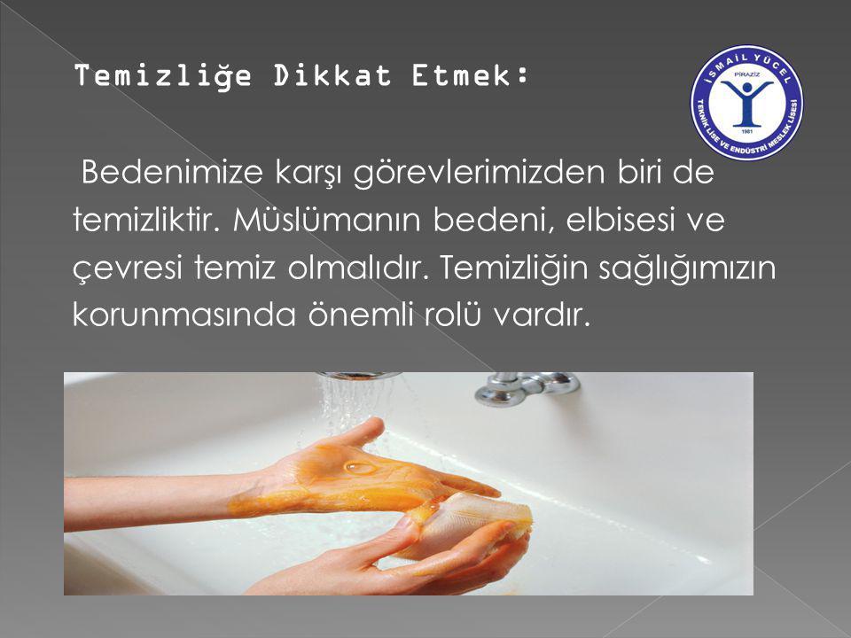 Temizli ğ e Dikkat Etmek: Bedenimize karşı görevlerimizden biri de temizliktir. Müslümanın bedeni, elbisesi ve çevresi temiz olmalıdır. Temizliğin sağ