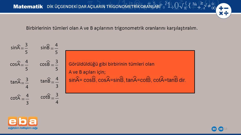 13 DİK ÜÇGENDEKİ DAR AÇILARIN TRİGONOMETRİK ORANLARI Birbirlerinin tümleri olan A ve B açılarının trigonometrik oranlarını karşılaştıralım.