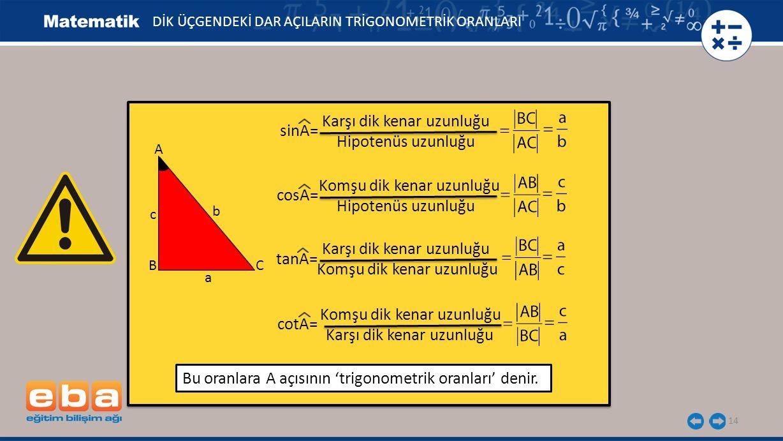 14 sinA= Karşı dik kenar uzunluğu Hipotenüs uzunluğu cosA= Komşu dik kenar uzunluğu Hipotenüs uzunluğu tanA= Karşı dik kenar uzunluğu cotA= Karşı dik kenar uzunluğu Komşu dik kenar uzunluğu DİK ÜÇGENDEKİ DAR AÇILARIN TRİGONOMETRİK ORANLARI c BC A b a Bu oranlara A açısının 'trigonometrik oranları' denir.