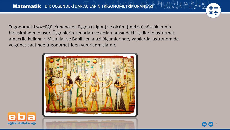 2 Trigonometri sözcüğü, Yunancada üçgen (trigon) ve ölçüm (metrio) sözcüklerinin birleşiminden oluşur. Üçgenlerin kenarları ve açıları arasındaki iliş