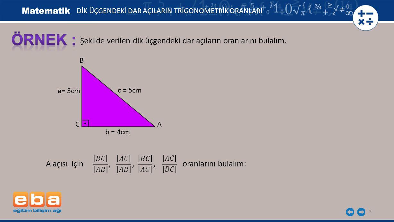 3 Şekilde verilen dik üçgendeki dar açıların oranlarını bulalım. a= 3cm C A B c = 5cm b = 4cm A açısı için,,, oranlarını bulalım: