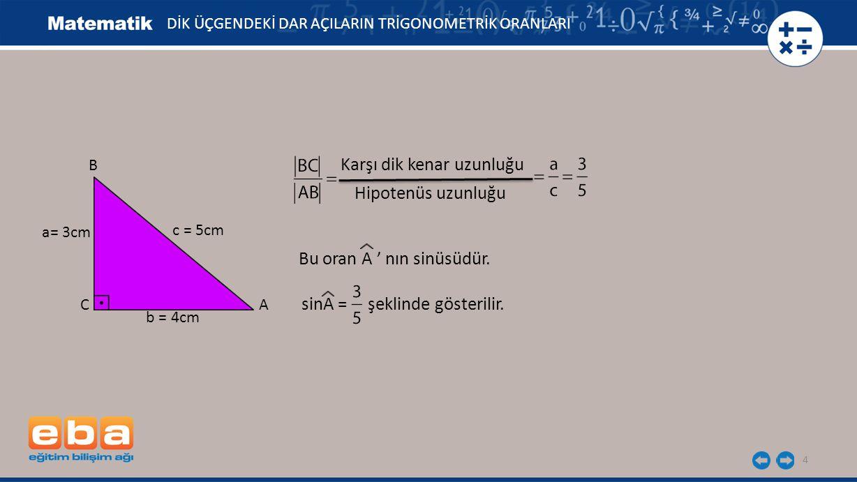 4 DİK ÜÇGENDEKİ DAR AÇILARIN TRİGONOMETRİK ORANLARI a= 3cm C A B c = 5cm b = 4cm Karşı dik kenar uzunluğu Bu oran A ' nın sinüsüdür. Hipotenüs uzunluğ