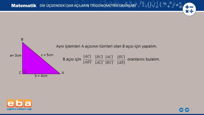 8 DİK ÜÇGENDEKİ DAR AÇILARIN TRİGONOMETRİK ORANLARI Aynı işlemleri A açısının tümleri olan B açısı için yapalım. B açısı için,,, oranlarını bulalım. a