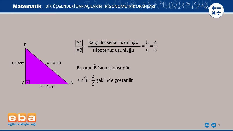 9 DİK ÜÇGENDEKİ DAR AÇILARIN TRİGONOMETRİK ORANLARI Karşı dik kenar uzunluğu Hipotenüs uzunluğu Bu oran B 'sının sinüsüdür. sin B = şeklinde gösterili