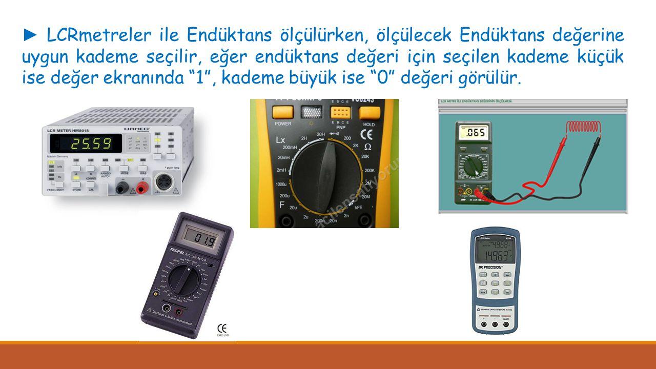 ► LCRmetreler ile Endüktans ölçülürken, ölçülecek Endüktans değerine uygun kademe seçilir, eğer endüktans değeri için seçilen kademe küçük ise değer e