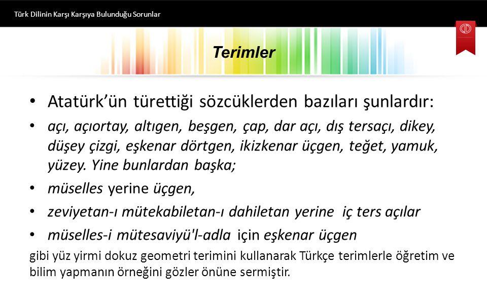 Terimler Atatürk'ün türettiği sözcüklerden bazıları şunlardır: açı, açıortay, altıgen, beşgen, çap, dar açı, dış tersaçı, dikey, düşey çizgi, eşkenar