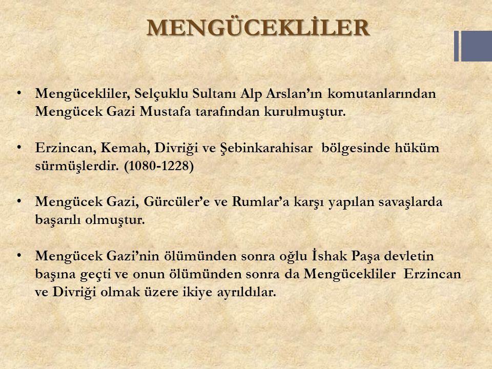 MENGÜCEKLİLER Mengücekliler, Selçuklu Sultanı Alp Arslan'ın komutanlarından Mengücek Gazi Mustafa tarafından kurulmuştur. Erzincan, Kemah, Divriği ve