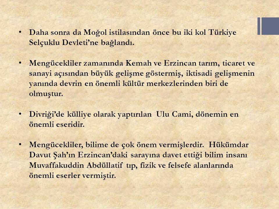 Daha sonra da Moğol istilasından önce bu iki kol Türkiye Selçuklu Devleti'ne bağlandı. Mengücekliler zamanında Kemah ve Erzincan tarım, ticaret ve san