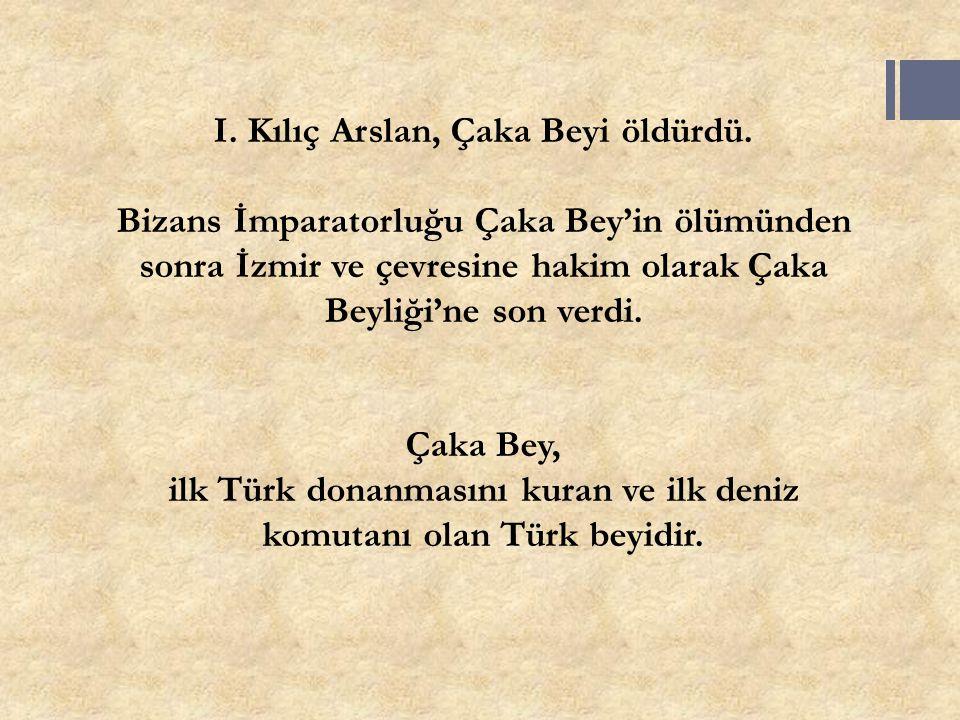 I. Kılıç Arslan, Çaka Beyi öldürdü. Bizans İmparatorluğu Çaka Bey'in ölümünden sonra İzmir ve çevresine hakim olarak Çaka Beyliği'ne son verdi. Çaka B