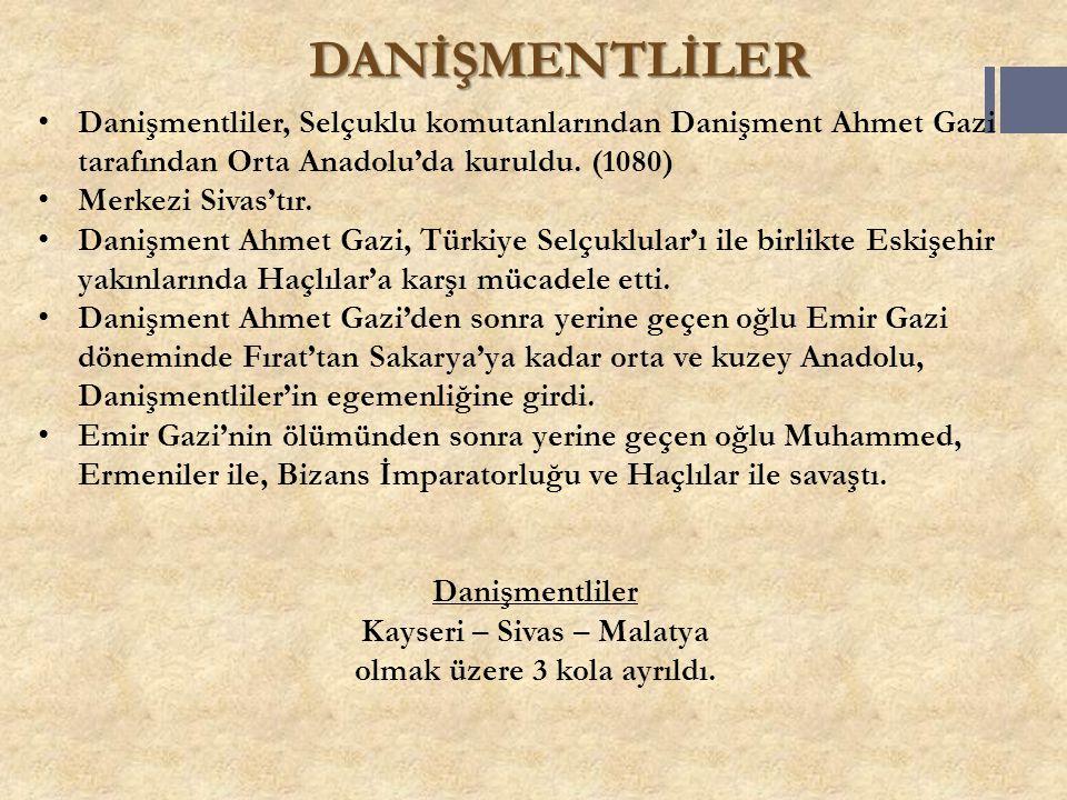 DANİŞMENTLİLER Danişmentliler, Selçuklu komutanlarından Danişment Ahmet Gazi tarafından Orta Anadolu'da kuruldu. (1080) Merkezi Sivas'tır. Danişment A