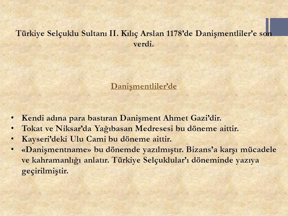 Türkiye Selçuklu Sultanı II. Kılıç Arslan 1178'de Danişmentliler'e son verdi. Danişmentliler'de Kendi adına para bastıran Danişment Ahmet Gazi'dir. To