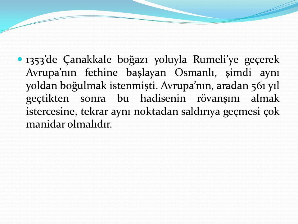 1353'de Çanakkale boğazı yoluyla Rumeli'ye geçerek Avrupa'nın fethine başlayan Osmanlı, şimdi aynı yoldan boğulmak istenmişti. Avrupa'nın, aradan 561
