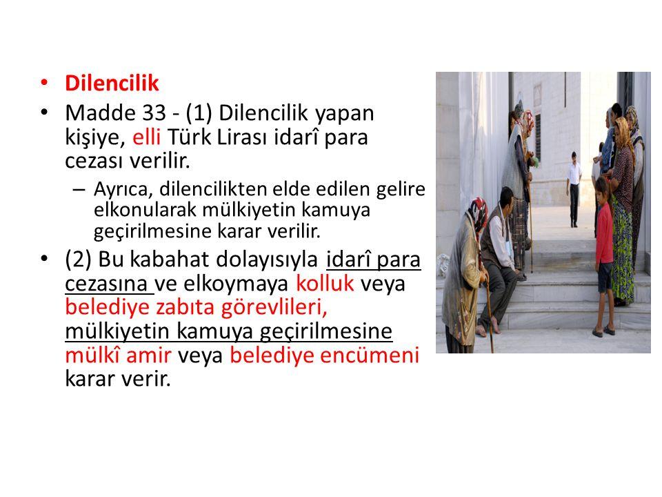 Dilencilik Madde 33 - (1) Dilencilik yapan kişiye, elli Türk Lirası idarî para cezası verilir. – Ayrıca, dilencilikten elde edilen gelire elkonularak