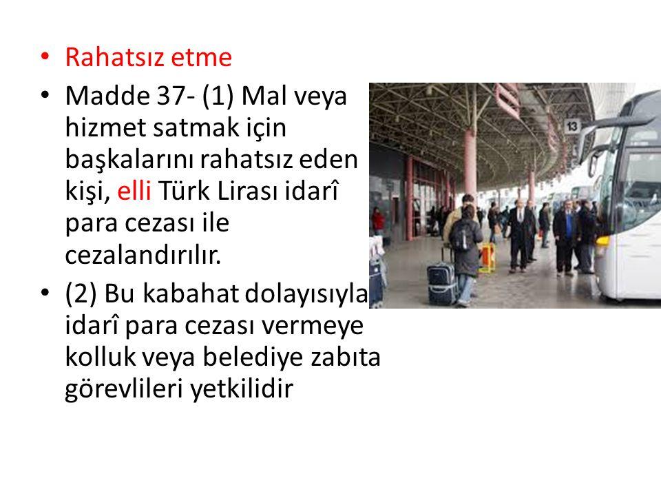 Rahatsız etme Madde 37- (1) Mal veya hizmet satmak için başkalarını rahatsız eden kişi, elli Türk Lirası idarî para cezası ile cezalandırılır. (2) Bu