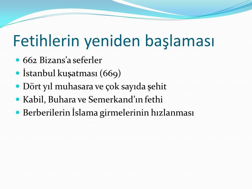 Fetihlerin yeniden başlaması 662 Bizans'a seferler İstanbul kuşatması (669) Dört yıl muhasara ve çok sayıda şehit Kabil, Buhara ve Semerkand'ın fethi Berberilerin İslama girmelerinin hızlanması