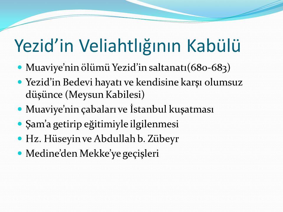 Yezid'in Veliahtlığının Kabülü Muaviye'nin ölümü Yezid'in saltanatı(680-683) Yezid'in Bedevi hayatı ve kendisine karşı olumsuz düşünce (Meysun Kabilesi) Muaviye'nin çabaları ve İstanbul kuşatması Şam'a getirip eğitimiyle ilgilenmesi Hz.