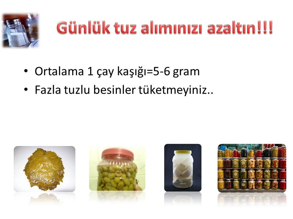 Ortalama 1 çay kaşığı=5-6 gram Fazla tuzlu besinler tüketmeyiniz..
