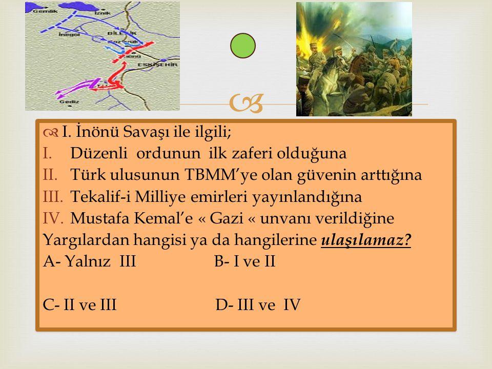   I. İnönü Savaşı ile ilgili; I.Düzenli ordunun ilk zaferi olduğuna II.Türk ulusunun TBMM'ye olan güvenin arttığına III.Tekalif-i Milliye emirleri y