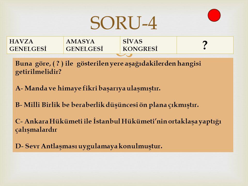  HAVZA GENELGESİ AMASYA GENELGESİ SİVAS KONGRESİ ? SORU-4 Buna göre, ( ? ) ile gösterilen yere aşağıdakilerden hangisi getirilmelidir? A- Manda ve hi