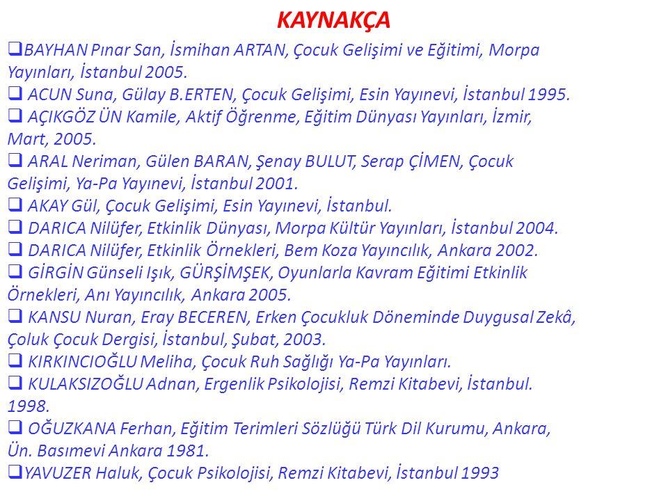 KAYNAKÇA  BAYHAN Pınar San, İsmihan ARTAN, Çocuk Gelişimi ve Eğitimi, Morpa Yayınları, İstanbul 2005.  ACUN Suna, Gülay B.ERTEN, Çocuk Gelişimi, Esi