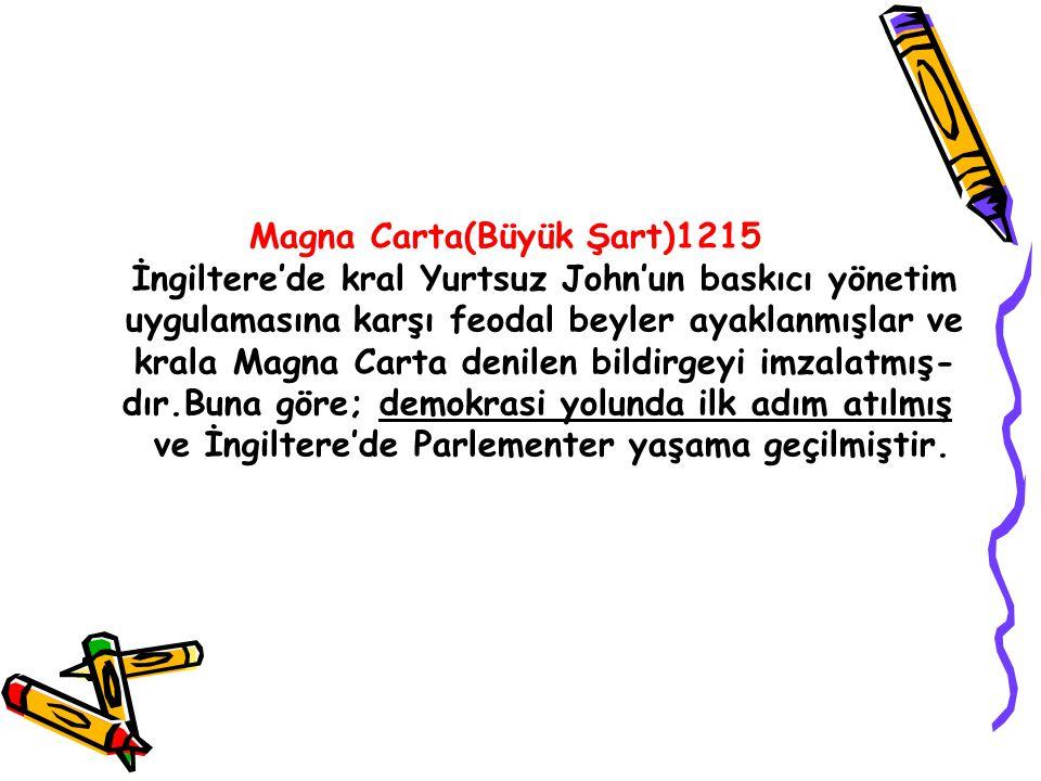 Magna Carta(Büyük Şart)1215 İngiltere'de kral Yurtsuz John'un baskıcı yönetim uygulamasına karşı feodal beyler ayaklanmışlar ve krala Magna Carta deni