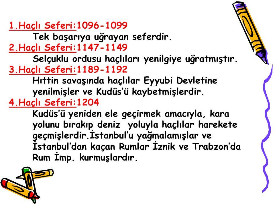 1.Haçlı Seferi:1096-1099 Tek başarıya uğrayan seferdir. 2.Haçlı Seferi:1147-1149 Selçuklu ordusu haçlıları yenilgiye uğratmıştır. 3.Haçlı Seferi:1189-