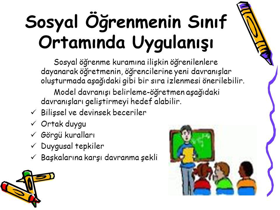 Sosyal Öğrenmenin Sınıf Ortamında Uygulanışı Sosyal öğrenme kuramına ilişkin öğrenilenlere dayanarak öğretmenin, öğrencilerine yeni davranışlar oluştu