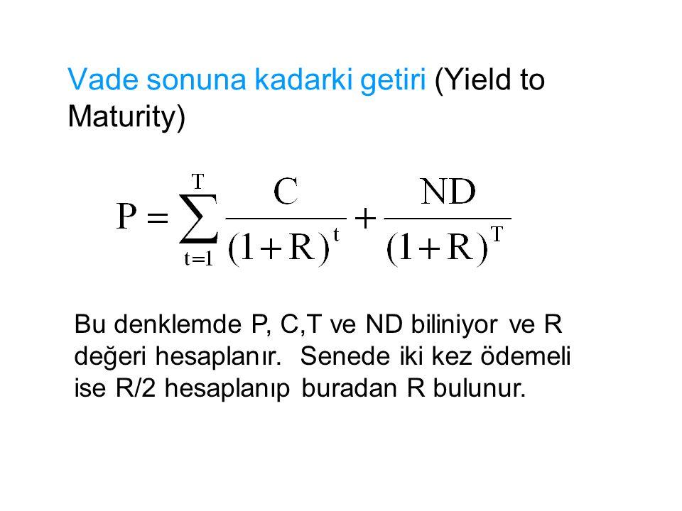 Vade sonuna kadarki getiri (Yield to Maturity) Bu denklemde P, C,T ve ND biliniyor ve R değeri hesaplanır. Senede iki kez ödemeli ise R/2 hesaplanıp b