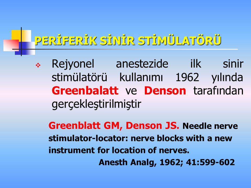 PERİFERİK SİNİR STİMÜLATÖRÜ  Rejyonel anestezide ilk sinir stimülatörü kullanımı 1962 yılında Greenbalatt ve Denson tarafından gerçekleştirilmiştir Greenblatt GM, Denson JS.