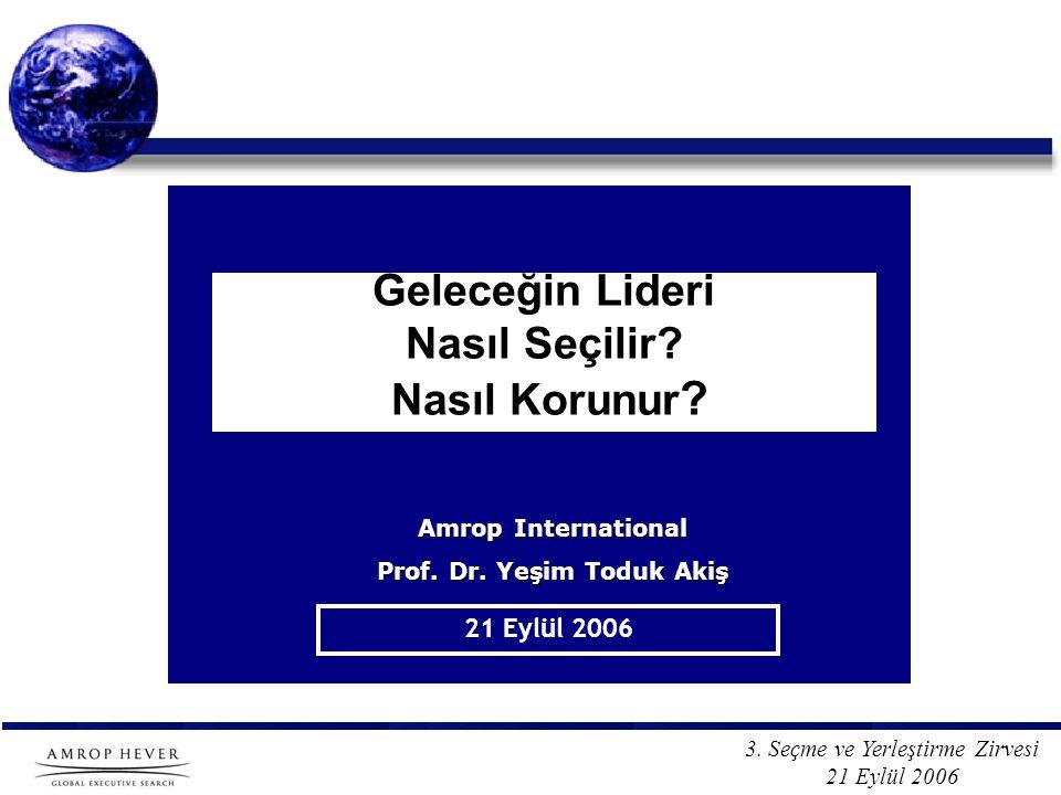 3. Seçme ve Yerleştirme Zirvesi 21 Eylül 2006 Geleceğin Lideri Nasıl Seçilir? Nasıl Korunur ? 21 Eylül 2006 Amrop International Prof. Dr. Yeşim Toduk