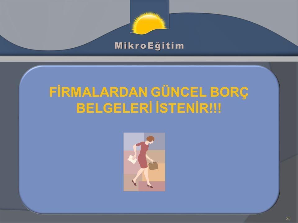 25 FİRMALARDAN GÜNCEL BORÇ BELGELERİ İSTENİR!!!