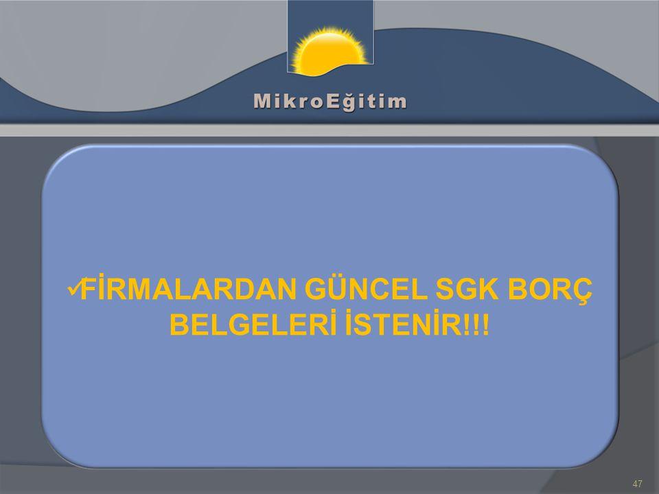 47 FİRMALARDAN GÜNCEL SGK BORÇ BELGELERİ İSTENİR!!!