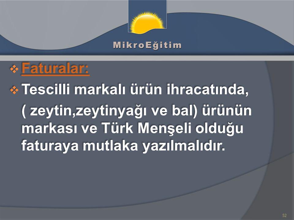  Faturalar: Faturalar:  Tescilli markalı ürün ihracatında, ( zeytin,zeytinyağı ve bal) ürünün markası ve Türk Menşeli olduğu faturaya mutlaka yazılmalıdır.