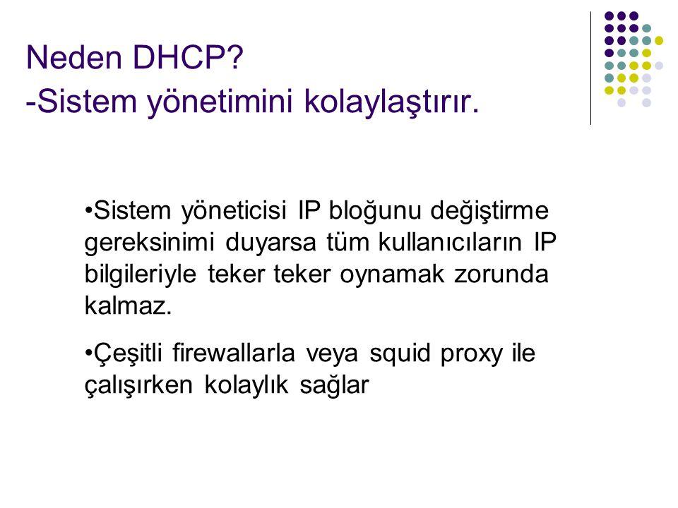 Neden DHCP? -Sistem yönetimini kolaylaştırır. Sistem yöneticisi IP bloğunu değiştirme gereksinimi duyarsa tüm kullanıcıların IP bilgileriyle teker tek