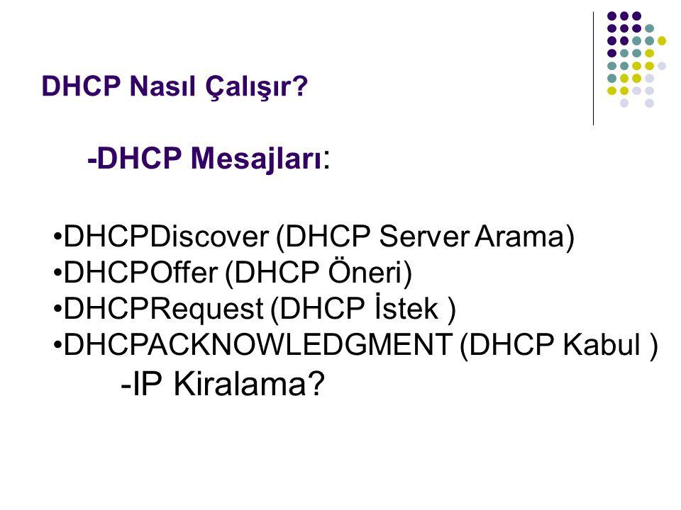 DHCP Nasıl Çalışır? -DHCP Mesajları : DHCPDiscover (DHCP Server Arama) DHCPOffer (DHCP Öneri) DHCPRequest (DHCP İstek ) DHCPACKNOWLEDGMENT (DHCP Kabul