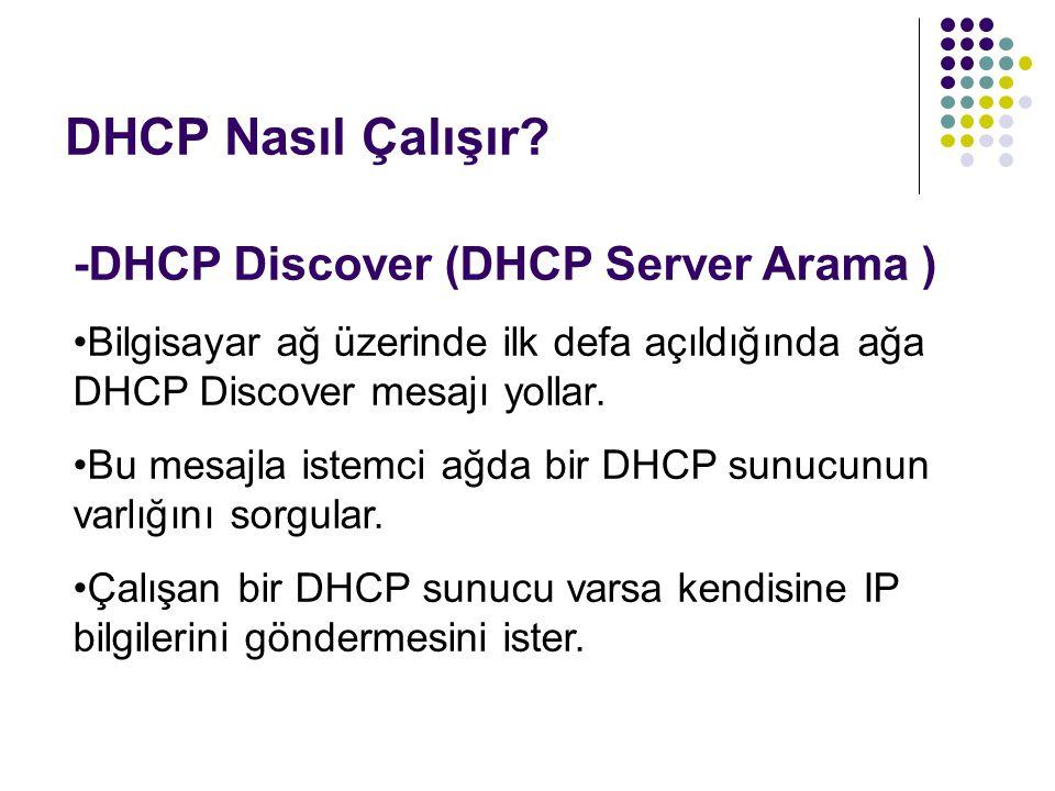 DHCP Nasıl Çalışır? -DHCP Discover (DHCP Server Arama ) Bilgisayar ağ üzerinde ilk defa açıldığında ağa DHCP Discover mesajı yollar. Bu mesajla istemc